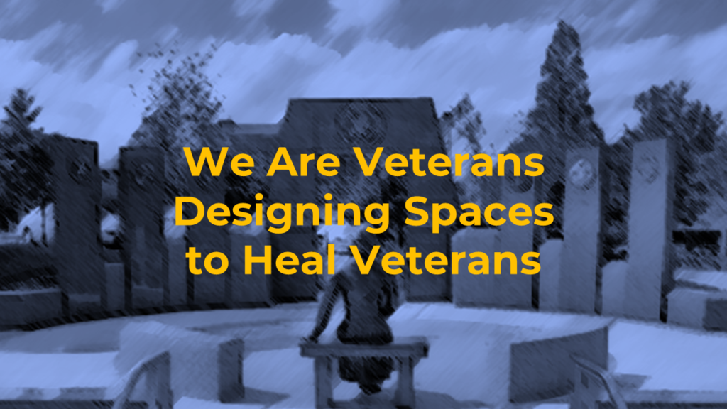 We are veterans designing spaces to heal veterans
